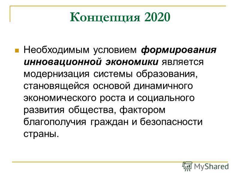 Концепция 2020 Необходимым условием формирования инновационной экономики является модернизация системы образования, становящейся основой динамичного экономического роста и социального развития общества, фактором благополучия граждан и безопасности ст