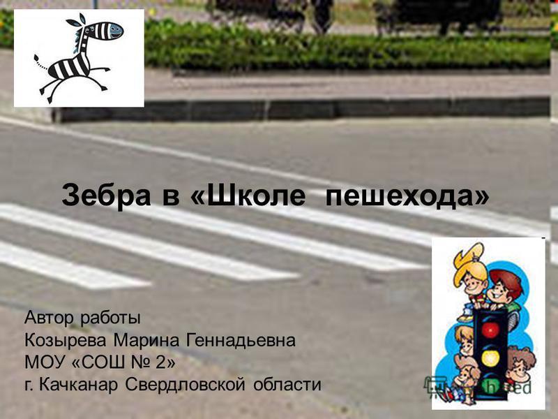 Зебра в «Школе пешехода» Автор работы Козырева Марина Геннадьевна МОУ «СОШ 2» г. Качканар Свердловской области