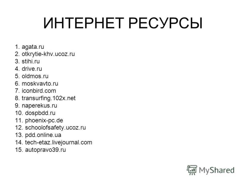 ИНТЕРНЕТ РЕСУРСЫ 1. agata.ru 2. otkrytie-khv.ucoz.ru 3. stihi.ru 4. drive.ru 5. oldmos.ru 6. moskvavto.ru 7. iconbird.com 8. transurfing.102x.net 9. naperekus.ru 10. dospbdd.ru 11. phoenix-pc.de 12. schoolofsafety.ucoz.ru 13. pdd.online.ua 14. tech-e