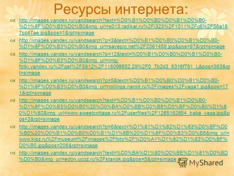 Ресурсы интернета: http://images.yandex.ru/yandsearch?text=%D0%B1%D0%B0%D0%B1%D0%B0- %D1%8F%D0%B3%D0%B0&img_url=s013.radikal.ru%2Fi323%2F1011%2Fc6%2F56a18 7cc47ae.jpg&pos=1&rpt=simage http://images.yandex.ru/yandsearch?text=%D0%B1%D0%B0%D0%B1%D0%B0-