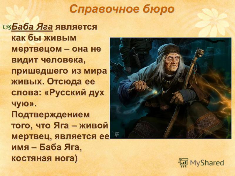 Баба Яга является как бы живым мертвецом – она не видит человека, пришедшего из мира живых. Отсюда ее слова: «Русский дух чую». Подтверждением того, что Яга – живой мертвец, является ее имя – Баба Яга, костяная нога) Баба Яга является как бы живым ме