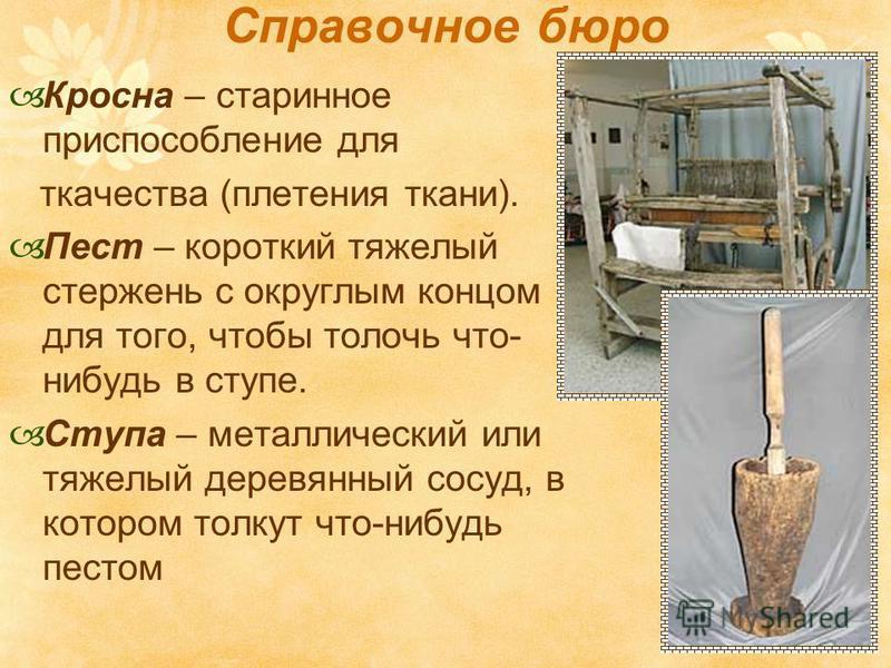 Справочное бюро Кросна – старинное приспособление для ткачества (плетения ткани). Пест – короткий тяжелый стержень с округлым концом для того, чтобы толочь что- нибудь в ступе. Ступа – металлический или тяжелый деревянный сосуд, в котором толкут что-