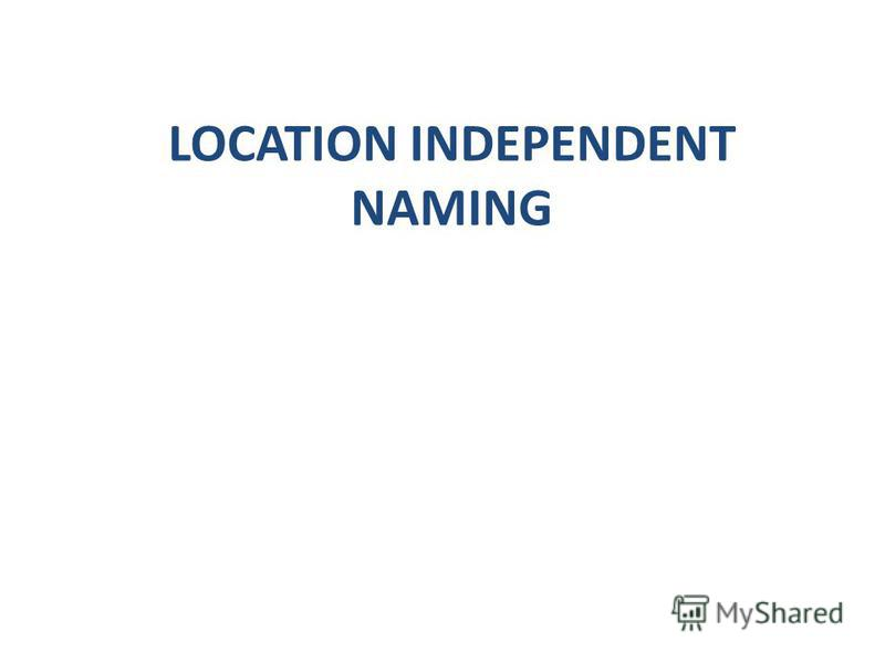 LOCATION INDEPENDENT NAMING
