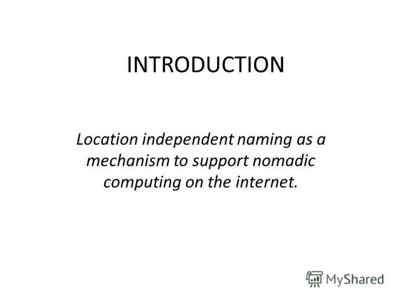 INTRODUCTION Location independent naming as a mechanism to support nomadic computing on the internet.