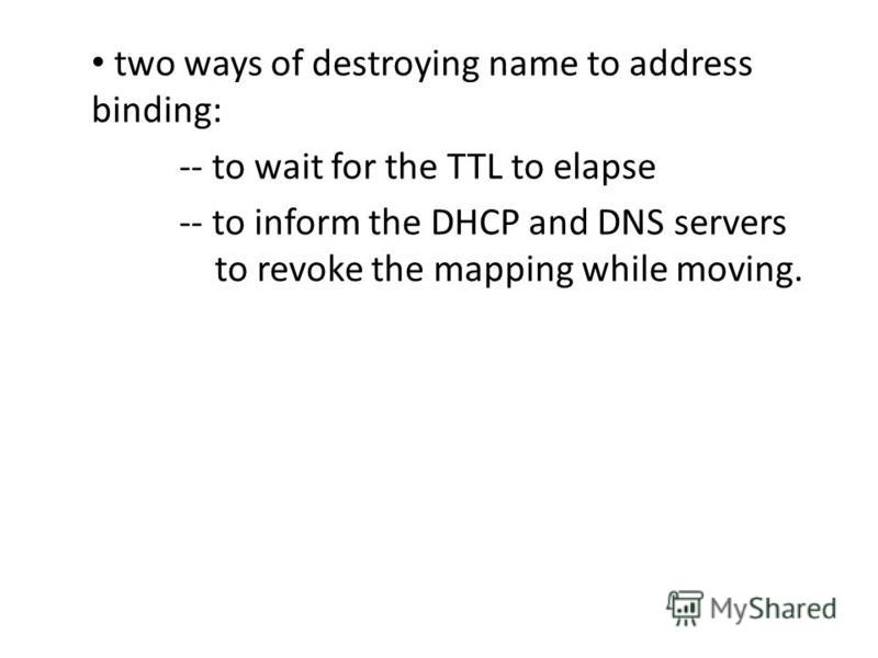 two ways of destroying name to address binding: -- to wait for the TTL to elapse -- to inform the DHCP and DNS servers to revoke the mapping while moving.