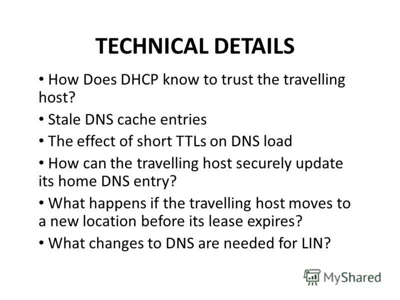 TECHNICAL DETAILS How Does DHCP know to trust the travelling host? Stale DNS cache entries The effect of short TTLs on DNS load How can the travelling host securely update its home DNS entry? What happens if the travelling host moves to a new locatio
