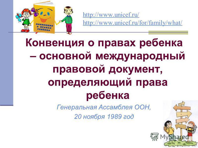http://www.unicef.ru/ http://www.unicef.ru/for/family/what/ Конвенция о правах ребенка – основной международный правовой документ, определяющий права ребенка Генеральная Ассамблея ООН, 20 ноября 1989 год