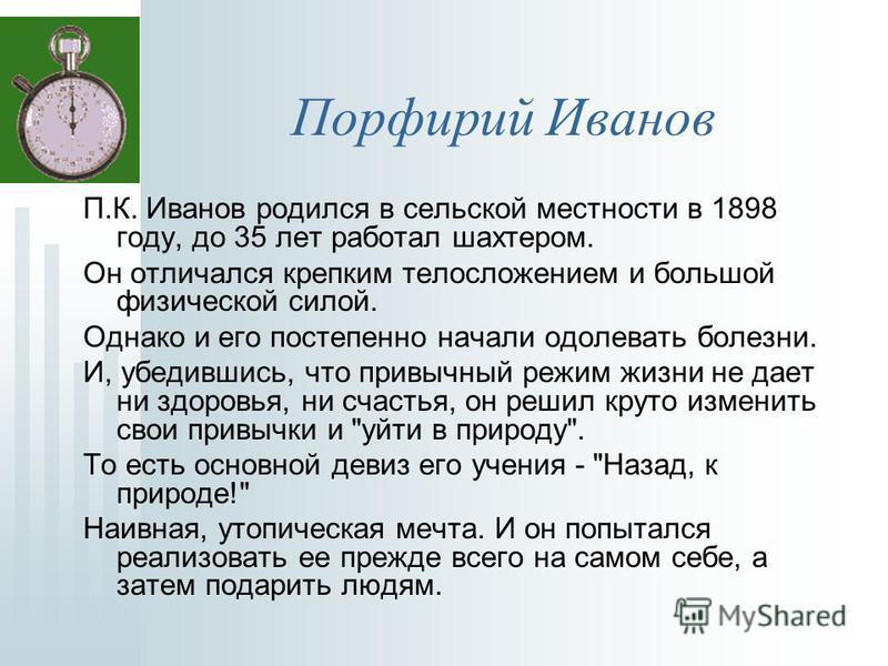 Порфирий Иванов П.К. Иванов родился в сельской местности в 1898 году, до 35 лет работал шахтером. Он отличался крепким телосложением и большой физической силой. Однако и его постепенно начали одолевать болезни. И, убедившись, что привычный режим жизн