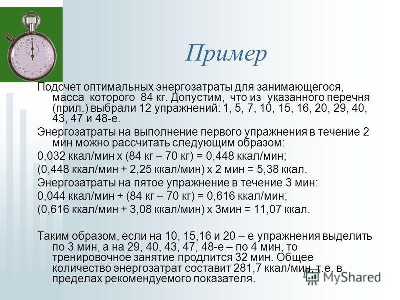Пример Подсчет оптимальных энергозатраты для занимающегося, масса которого 84 кг. Допустим, что из указанного перечня (прил.) выбрали 12 упражнений: 1, 5, 7, 10, 15, 16, 20, 29, 40, 43, 47 и 48-е. Энергозатраты на выполнение первого упражнения в тече