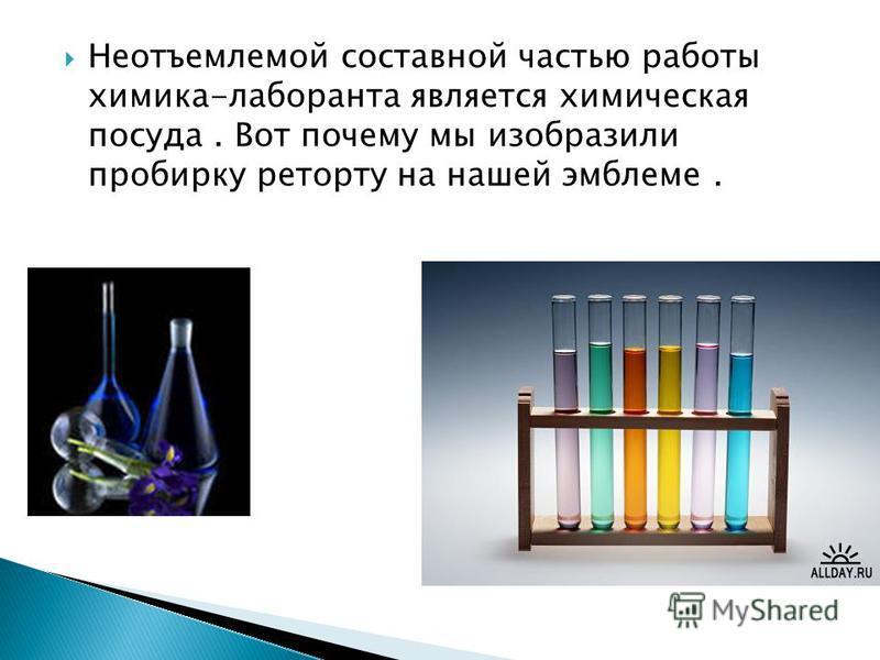 Неотъемлемой составной частью работы химика-лаборанта является химическая посуда. Вот почему мы изобразили пробирку реторту на нашей эмблеме.