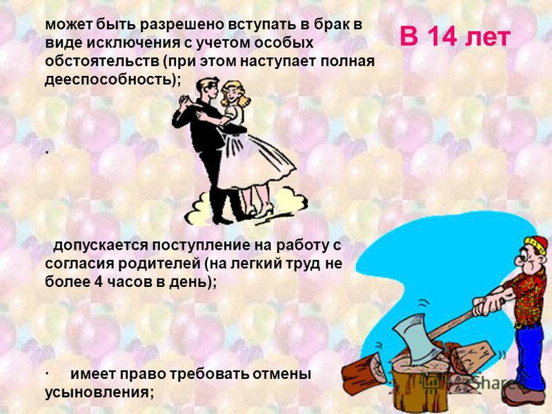 может быть разрешено вступать в брак в виде исключения с учетом особых обстоятельств (при этом наступает полная дееспособность); · допускается поступление на работу с согласия родителей (на легкий труд не более 4 часов в день); · имеет право требоват