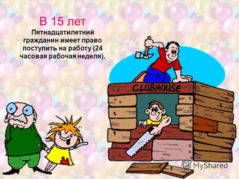 В 15 лет Пятнадцатилетний гражданин имеет право поступить на работу (24 часовая рабочая неделя).