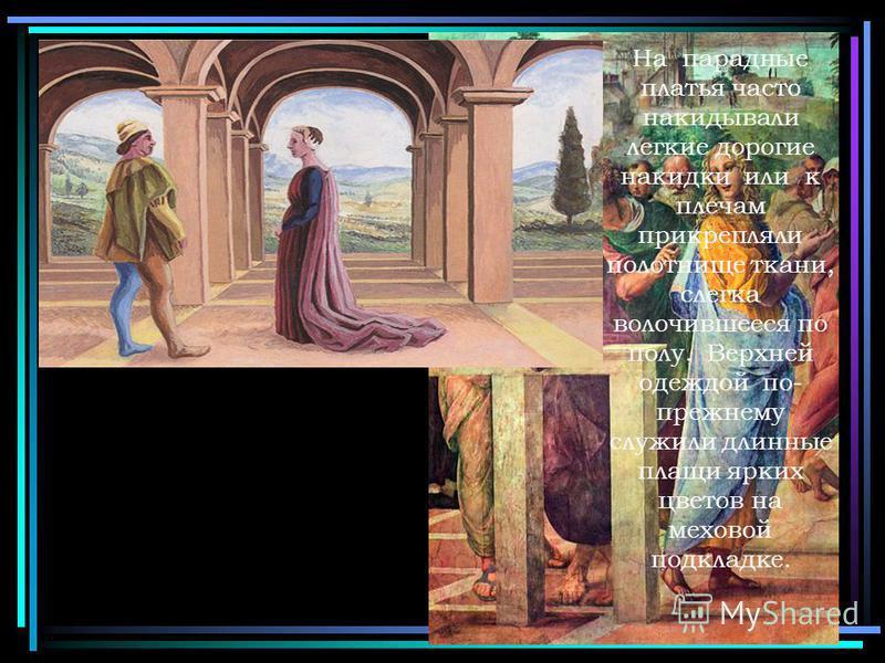 На парадные платья часто накидывали легкие дорогие накидки или к плечам прикрепляли полотнище ткани, слегка волочившееся по полу. Верхней одеждой по- прежнему служили длинные плащи ярких цветов на меховой подкладке.
