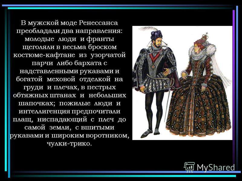В мужской моде Ренессанса преобладали два направления: молодые люди и франты щеголяли в весьма броском костюме-кафтане из узорчатой парчи либо бархата с надставленными рукавами и богатой меховой отделкой на груди и плечах, в пестрых обтяжных штанах и