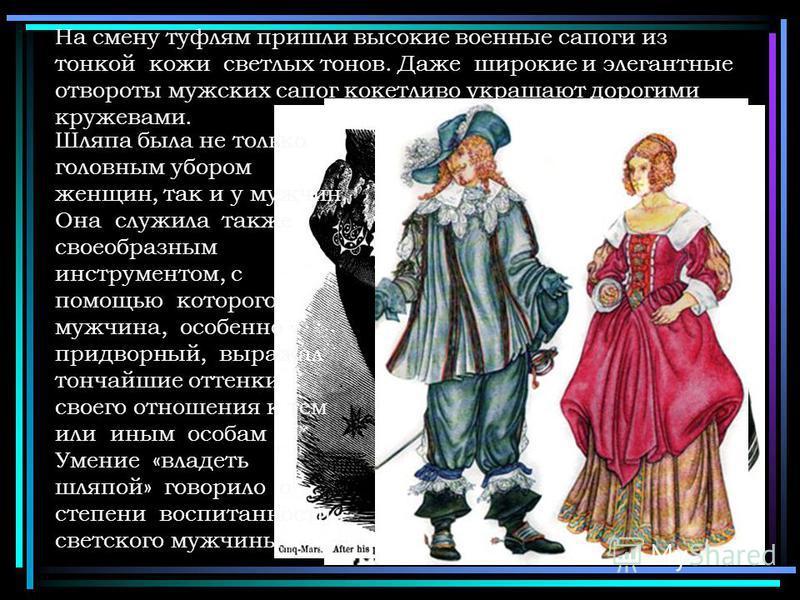 На смену туфлям пришли высокие военные сапоги из тонкой кожи светлых тонов. Даже широкие и элегантные отвороты мужских сапог кокетливо украшают дорогими кружевами. Шляпа была не только головным убором женщин, так и у мужчин. Она служила также своеобр