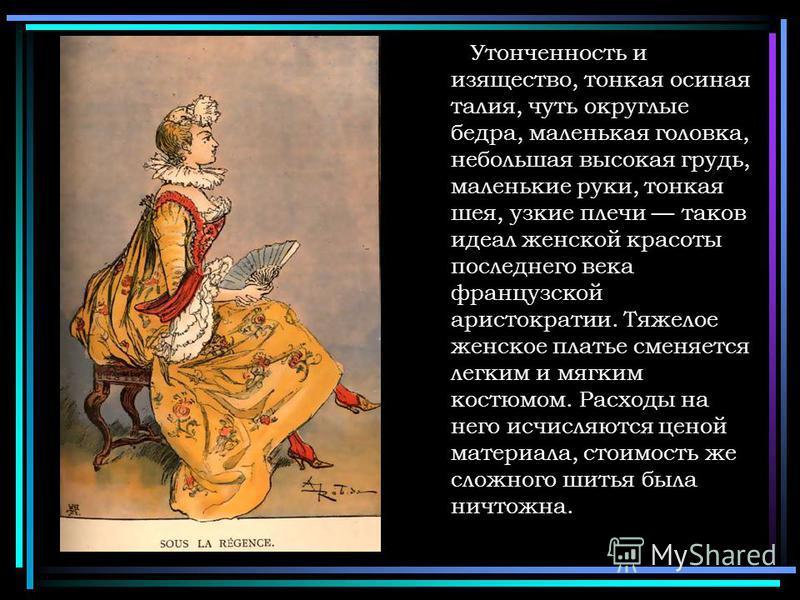 Утонченность и изящество, тонкая осиная талия, чуть округлые бедра, маленькая головка, небольшая высокая грудь, маленькие руки, тонкая шея, узкие плечи таков идеал женской красоты последнего века французской аристократии. Тяжелое женское платье сменя