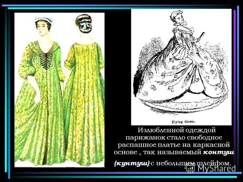 Излюбленной одеждой парижанок стало свободное распашное платье на каркасной основе, так называемый контур (кунтуш) с небольшим шлейфом.
