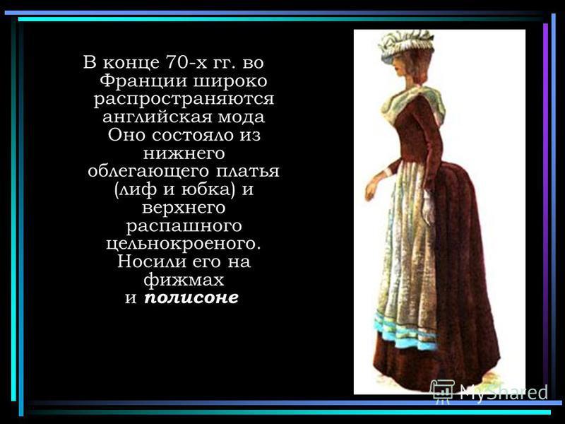 В конце 70-х гг. во Франции широко распространяются английская мода Оно состояло из нижнего облегающего платья (лиф и юбка) и верхнего распашного цельнокроеного. Носили его на фижмах и полисное