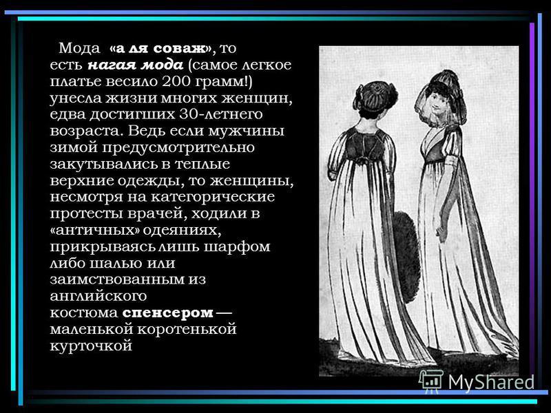 Мода «а ля соваж», то есть нагая мода (самое легкое платье весило 200 грамм!) унесла жизни многих женщин, едва достигших 30-летнего возраста. Ведь если мужчины зимой предусмотрительно закутывались в теплые верхние одежды, то женщины, несмотря на кате