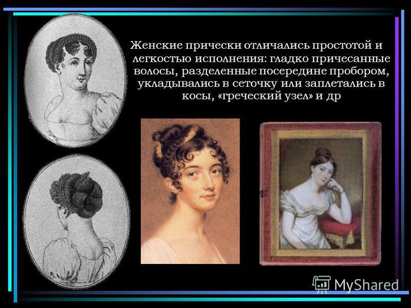 Женские прически отличались простотой и легкостью исполнения: гладко причесанные волосы, разделенные посередине пробором, укладывались в сеточку или заплетались в косы, «греческий узел» и др