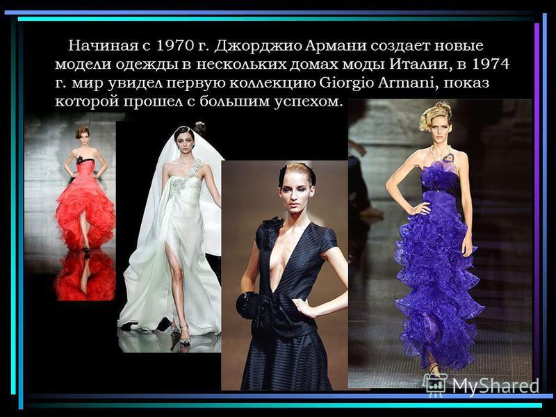 Начиная с 1970 г. Джорджио Армани создает новые модели одежды в нескольких домах моды Италии, в 1974 г. мир увидел первую коллекцию Giorgio Armani, показ которой прошел с большим успехом.