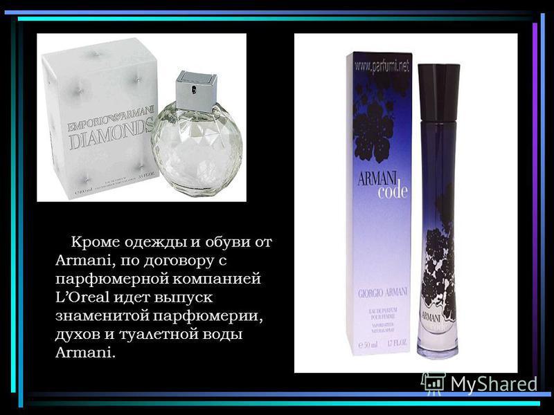 Кроме одежды и обуви от Armani, по договору с парфюмерной компанией LOreal идет выпуск знаменитой парфюмерии, духов и туалетной воды Armani.