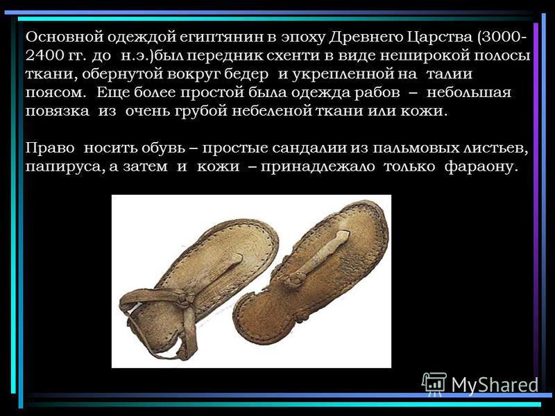 Основной одеждой египтянин в эпоху Древнего Царства (3000- 2400 гг. до н.э.)был передник схенти в виде неширокой полосы ткани, обернутой вокруг бедер и укрепленной на талии поясом. Еще более простой была одежда рабов – небольшая повязка из очень груб