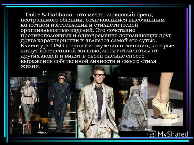 Dolce & Gabbana - это мечта: люксовый бренд неотразимого обаяния, отличающийся высочайшим качеством изготовления и стилистической оригинальностью изделий. Это сочетание противоположных и одновременно дополняющих друг друга характеристик и является са
