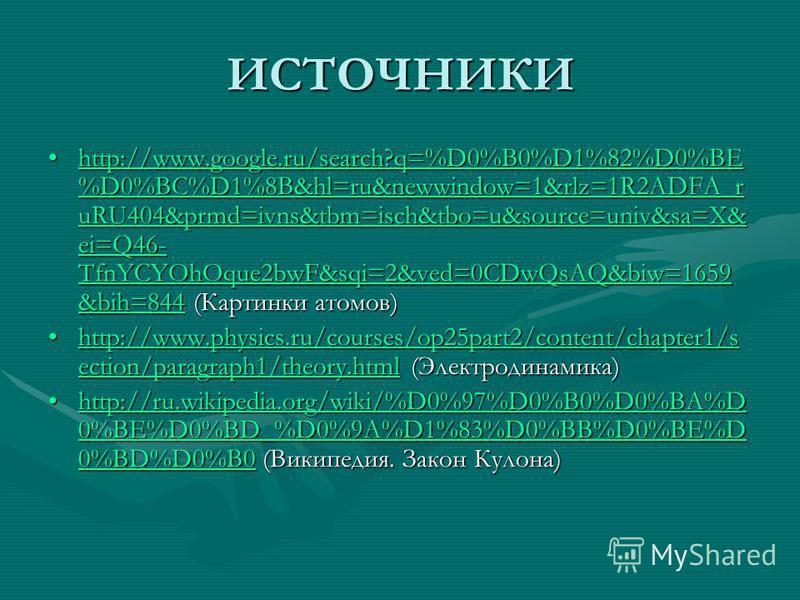 ИСТОЧНИКИ http://www.google.ru/search?q=%D0%B0%D1%82%D0%BE %D0%BC%D1%8B&hl=ru&newwindow=1&rlz=1R2ADFA_r uRU404&prmd=ivns&tbm=isch&tbo=u&source=univ&sa=X& ei=Q46- TfnYCYOhOque2bwF&sqi=2&ved=0CDwQsAQ&biw=1659 &bih=844 (Картинки атомов)http://www.google