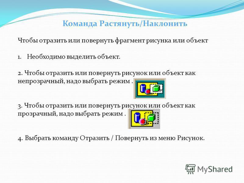 Команда Растянуть/Наклонить Чтобы отразить или повернуть фрагмент рисунка или объект 1. Необходимо выделить объект. 2. Чтобы отразить или повернуть рисунок или объект как непрозрачный, надо выбрать режим. 3. Чтобы отразить или повернуть рисунок или о