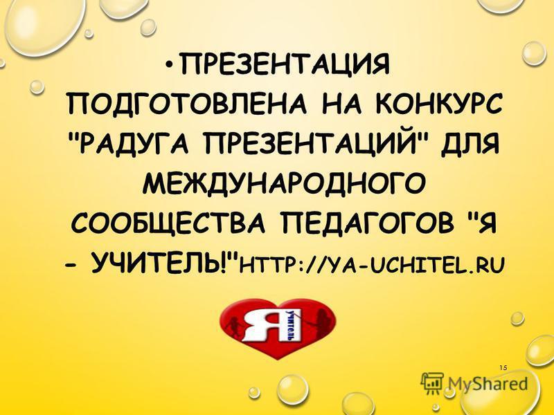 ПРЕЗЕНТАЦИЯ ПОДГОТОВЛЕНА НА КОНКУРС РАДУГА ПРЕЗЕНТАЦИЙ ДЛЯ МЕЖДУНАРОДНОГО СООБЩЕСТВА ПЕДАГОГОВ Я - УЧИТЕЛЬ! HTTP://YA-UCHITEL.RU 15
