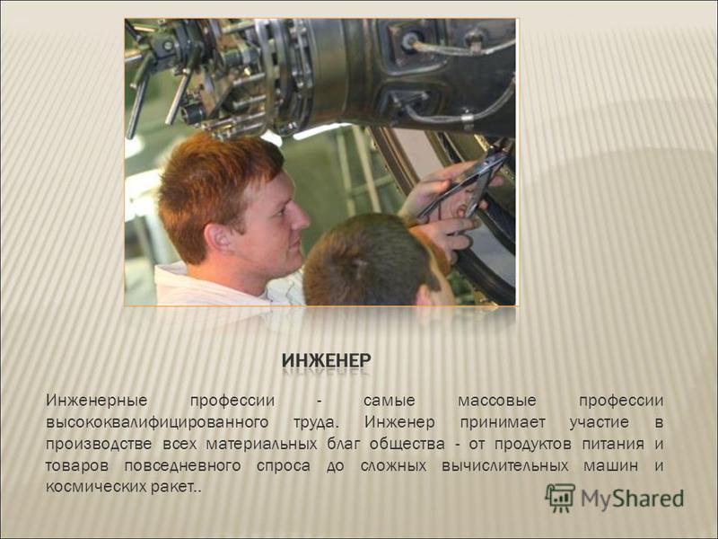 Инженерные профессии - самые массовые профессии высококвалифицированного труда. Инженер принимает участие в производстве всех материальных благ общества - от продуктов питания и товаров повседневного спроса до сложных вычислительных машин и космическ