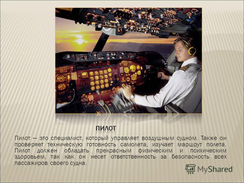 Пилот это специалист, который управляет воздушным судном. Также он проверяет техническую готовность самолета, изучает маршрут полета. Пилот должен обладать прекрасным физическим и психическим здоровьем, так как он несет ответственность за безопасност