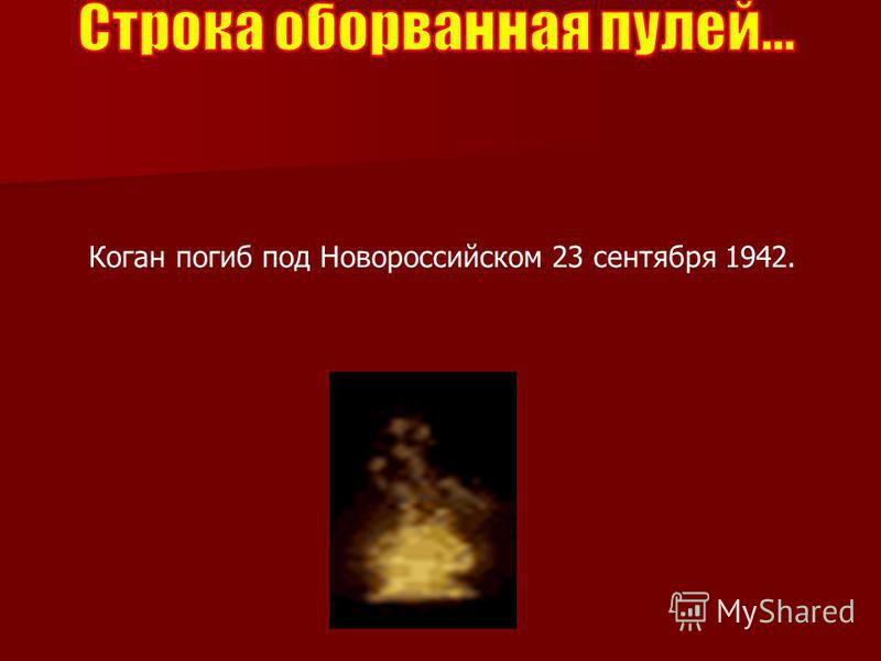 Коган погиб под Новороссийском 23 сентября 1942.