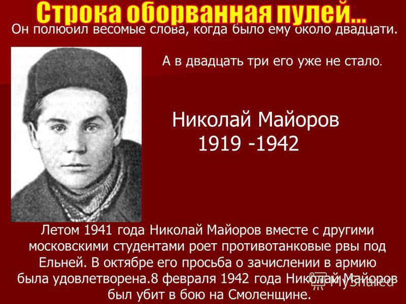 Он полюбил весомые слова, когда было ему около двадцати. А в двадцать три его уже не стало. Летом 1941 года Николай Майоров вместе с другими московскими студентами роет противотанковые рвы под Ельней. В октябре его просьба о зачислении в армию была у