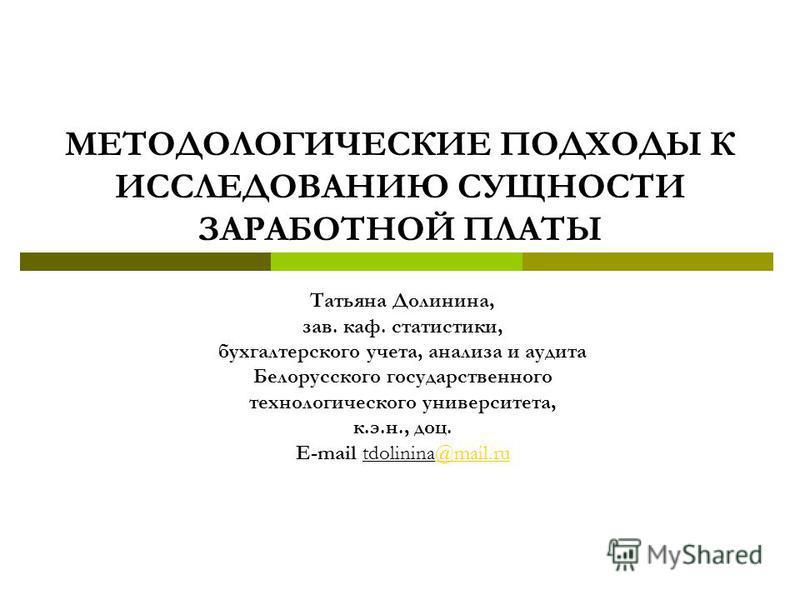 Татьяна Долинина, зав. каф. статистики, бухгалтерского учета, анализа и аудита Белорусского государственного технологического университета, к.э.н., доц. Е-mail tdolinina@mail.ru@mail.ru МЕТОДОЛОГИЧЕСКИЕ ПОДХОДЫ К ИССЛЕДОВАНИЮ СУЩНОСТИ ЗАРАБОТНОЙ ПЛАТ