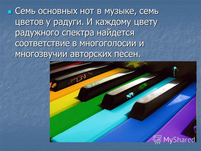 Семь основных нот в музыке, семь цветов у радуги. И каждому цвету радужного спектра найдется соответствие в многоголосии и многозвучии авторских песен. Семь основных нот в музыке, семь цветов у радуги. И каждому цвету радужного спектра найдется соотв