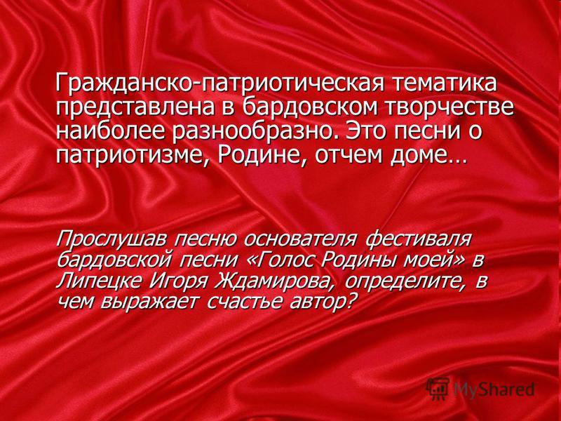 Гражданско-патриотическая тематика представлена в бардовском творчестве наиболее разнообразно. Это песни о патриотизме, Родине, отчем доме… Гражданско-патриотическая тематика представлена в бардовском творчестве наиболее разнообразно. Это песни о пат