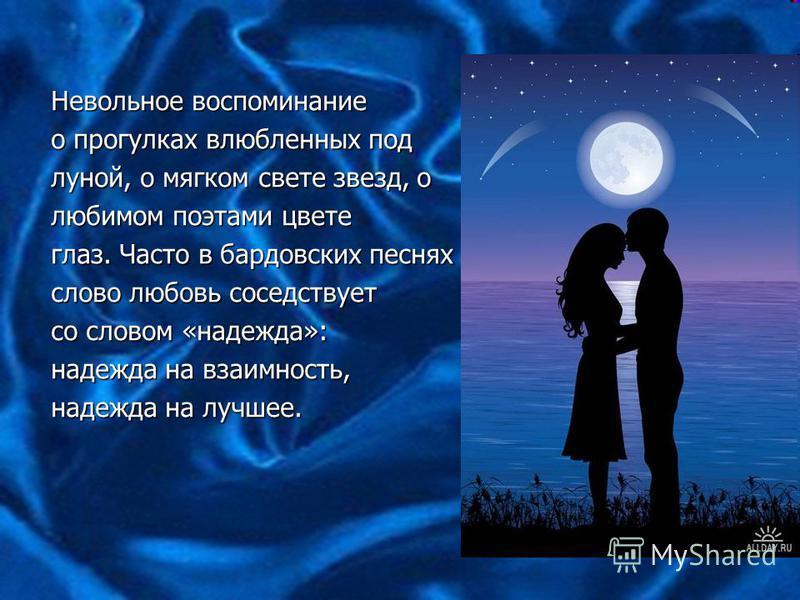 Невольное воспоминание Невольное воспоминание о прогулках влюбленных под о прогулках влюбленных под луной, о мягком свете звезд, о луной, о мягком свете звезд, о любимом поэтами цвете любимом поэтами цвете глаз. Часто в бардовских песнях глаз. Часто