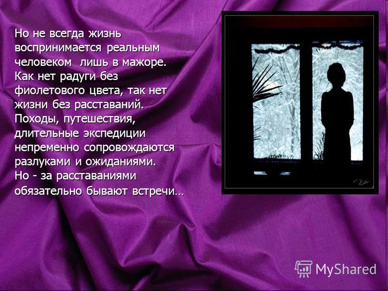 Но не всегда жизнь воспринимается реальным человеком лишь в мажоре. Как нет радуги без фиолетового цвета, так нет жизни без расставаний. Походы, путешествия, длительные экспедиции непременно сопровождаются разлуками и ожиданиями. Но - за расставаниям