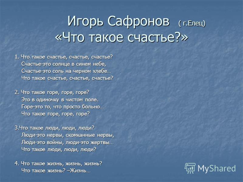 Игорь Сафронов ( г.Елец) «Что такое счастье?» Игорь Сафронов ( г.Елец) «Что такое счастье?» 1. Что такое счастье, счастье, счастье? Счастье-это солнце в синем небе, Счастье-это солнце в синем небе, Счастье-это соль на черном хлебе… Счастье-это соль н