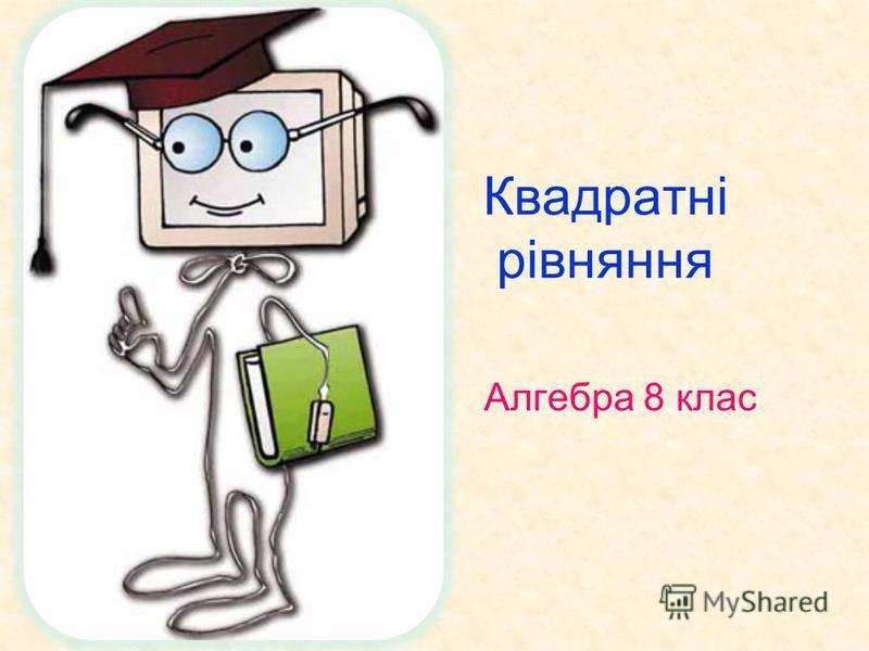 Квадратні рівняння Алгебра 8 клас