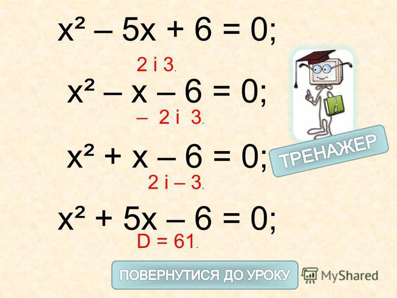 х² – 5х + 6 = 0; х² – х – 6 = 0; х² + х – 6 = 0; х² + 5х – 6 = 0; 2 і 3. – 2 і 3. 2 і – 3. D = 61.