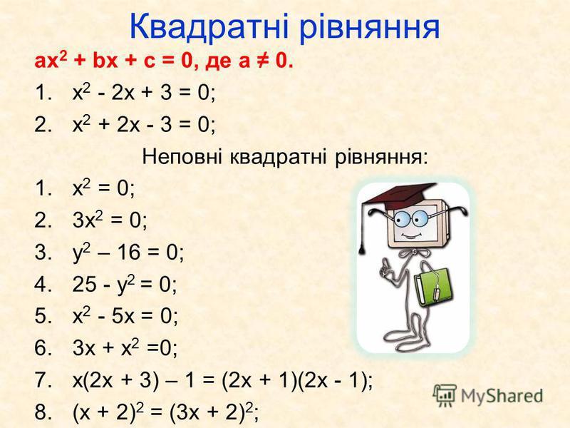 Квадратні рівняння ax 2 + bx + c = 0, де а 0. 1.x 2 - 2x + 3 = 0; 2.x 2 + 2x - 3 = 0; Неповні квадратні рівняння: 1.х 2 = 0; 2.3х 2 = 0; 3.у 2 – 16 = 0; 4.25 - у 2 = 0; 5.x 2 - 5x = 0; 6.3х + x 2 =0; 7.х(2х + 3) – 1 = (2х + 1)(2х - 1); 8.(х + 2) 2 =