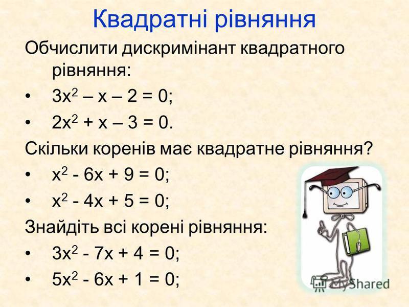 Квадратні рівняння Обчислити дискримінант квадратного рівняння: 3х 2 – х – 2 = 0; 2х 2 + х – 3 = 0. Скільки коренів має квадратне рівняння? x 2 - 6x + 9 = 0; x 2 - 4x + 5 = 0; Знайдіть всі корені рівняння: 3x 2 - 7x + 4 = 0; 5x 2 - 6x + 1 = 0;