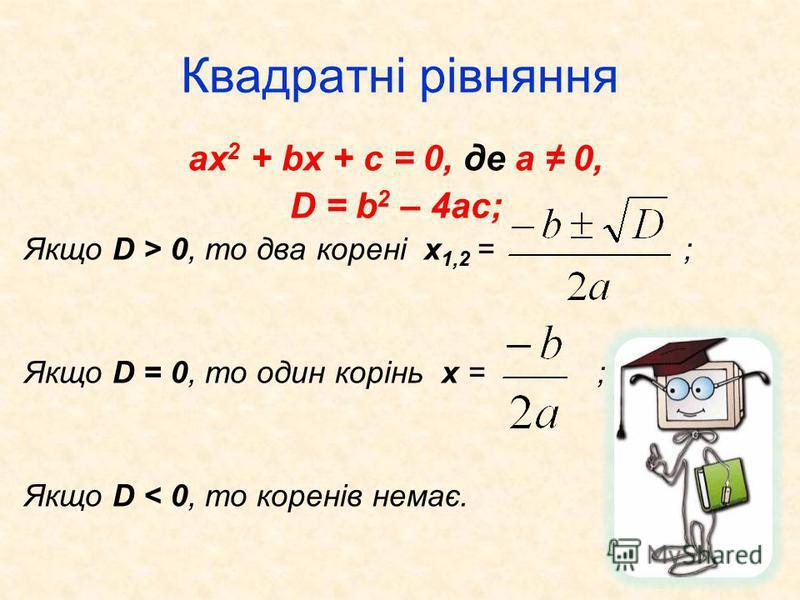 Квадратні рівняння ax 2 + bx + c = 0, де а 0, D = b 2 – 4ac; Якщо D > 0, то два корені х 1,2 = ; Якщо D = 0, то один корінь х = ; Якщо D < 0, то коренів немає.