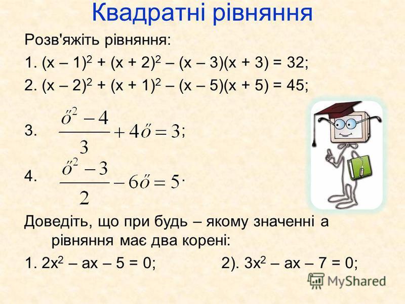 Квадратні рівняння Розв'яжіть рівняння: 1. (х – 1) 2 + (х + 2) 2 – (х – 3)(х + 3) = 32; 2. (х – 2) 2 + (х + 1) 2 – (х – 5)(х + 5) = 45; 3. ; 4.. Доведіть, що при будь – якому значенні а рівняння має два корені: 1. 2х 2 – ах – 5 = 0; 2). 3х 2 – ах – 7