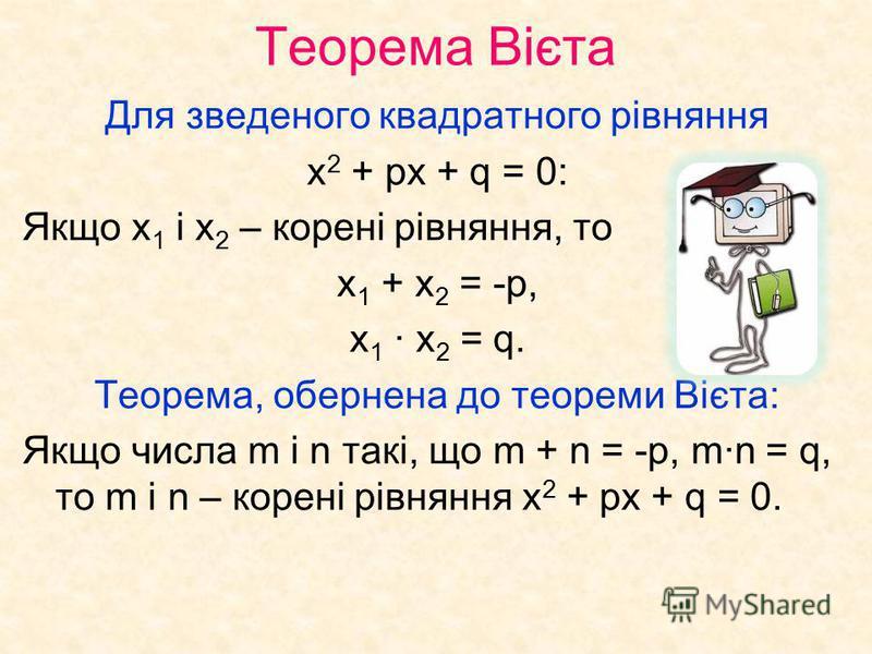 Теорема Вієта Для зведеного квадратного рівняння х 2 + рх + q = 0: Якщо х 1 і х 2 – корені рівняння, то х 1 + х 2 = -р, х 1 х 2 = q. Теорема, обернена до теореми Вієта: Якщо числа m і n такі, що m + n = -р, mn = q, то m і n – корені рівняння х 2 + рх