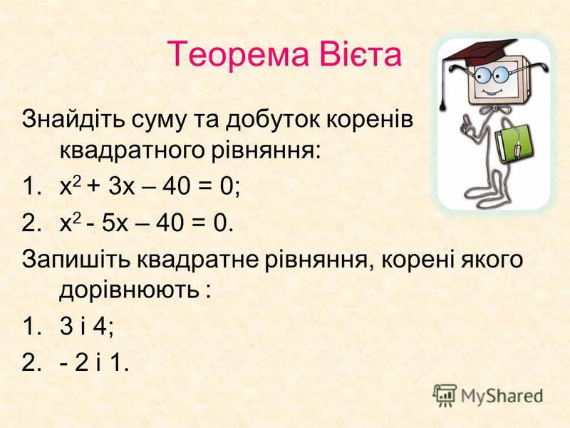 Теорема Вієта Знайдіть суму та добуток коренів квадратного рівняння: 1.х 2 + 3х – 40 = 0; 2.х 2 - 5х – 40 = 0. Запишіть квадратне рівняння, корені якого дорівнюють : 1.3 і 4; 2.- 2 і 1.