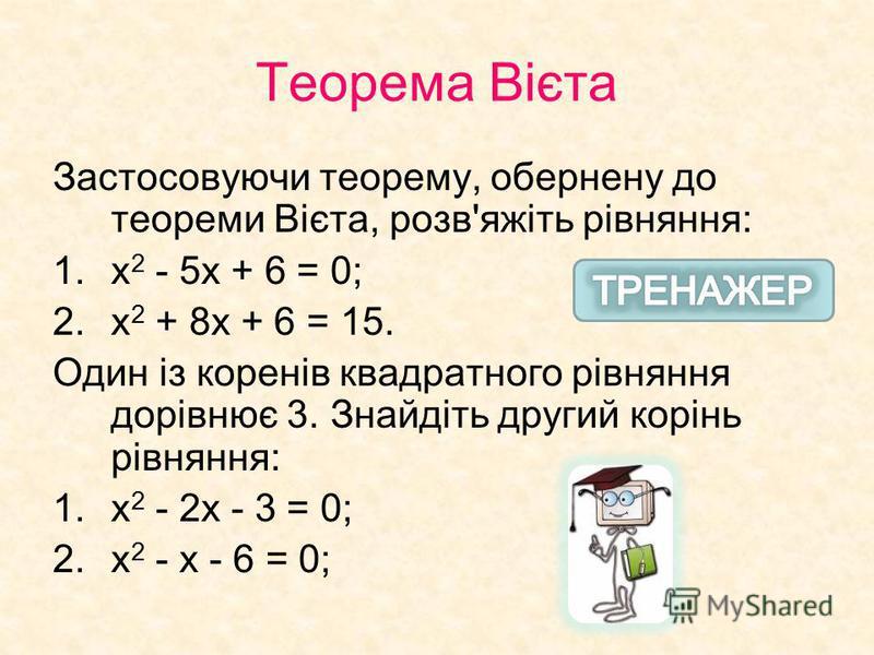 Теорема Вієта Застосовуючи теорему, обернену до теореми Вієта, розв'яжіть рівняння: 1.х 2 - 5х + 6 = 0; 2.х 2 + 8х + 6 = 15. Один із коренів квадратного рівняння дорівнює 3. Знайдіть другий корінь рівняння: 1.х 2 - 2х - 3 = 0; 2.х 2 - х - 6 = 0;